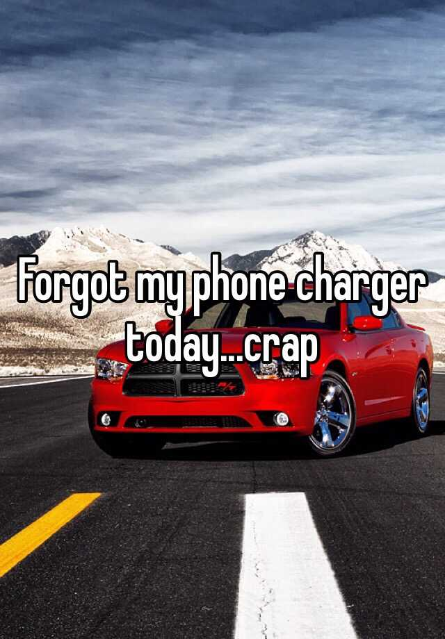 Forgot my phone charger today...crap
