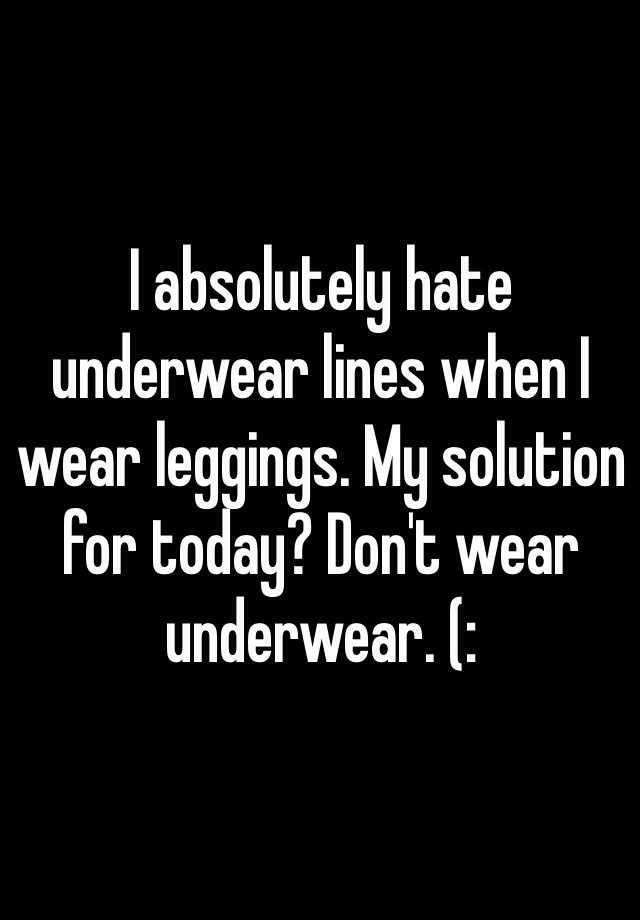 I absolutely hate underwear lines when I wear leggings. My solution for today? Don't wear underwear. (: