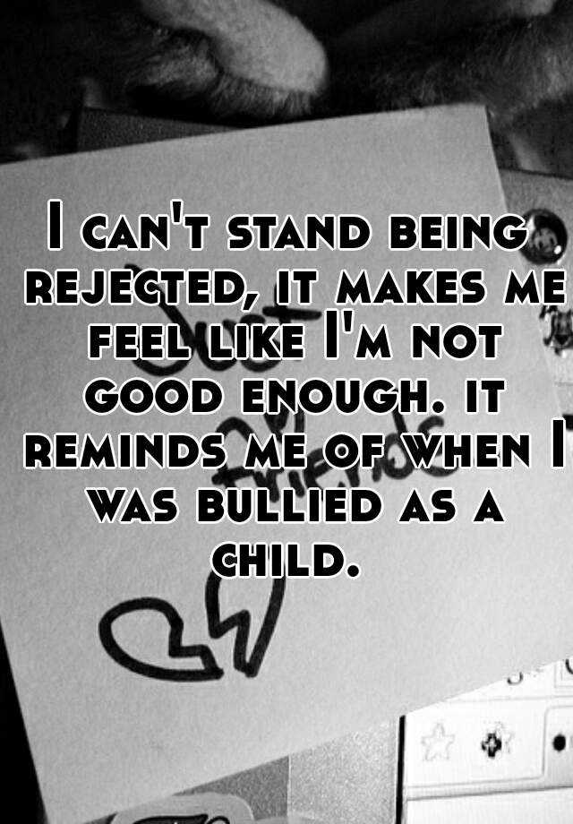 I can't stand being rejected, it makes me feel like I'm not good enough. it reminds me of when I was bullied as a child.