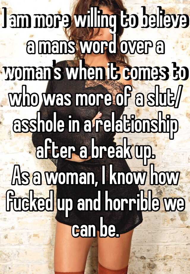 I am more willing to believe a mans word over a woman's when it comes to who was more of a slut/asshole in a relationship after a break up. As a woman, I know how fucked up and horrible we can be.