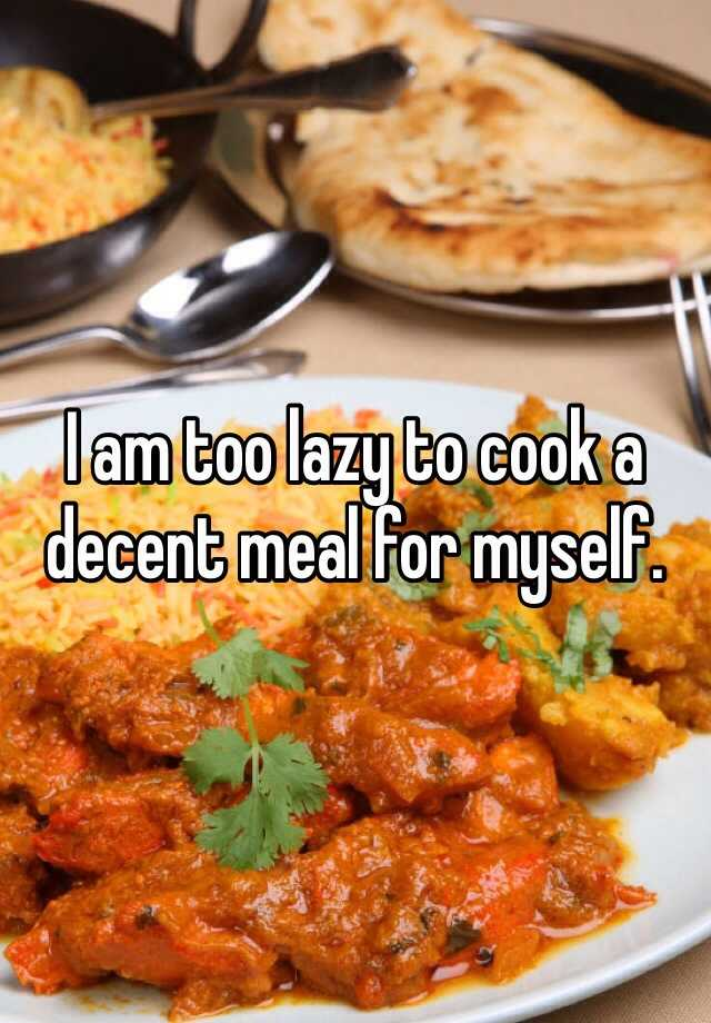 I am too lazy to cook a decent meal for myself.