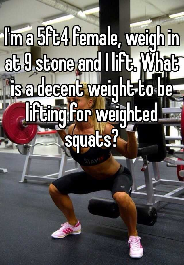 I'm a 5ft4 female, weigh in at 9 stone and I lift. What is a decent weight to be lifting for weighted squats?