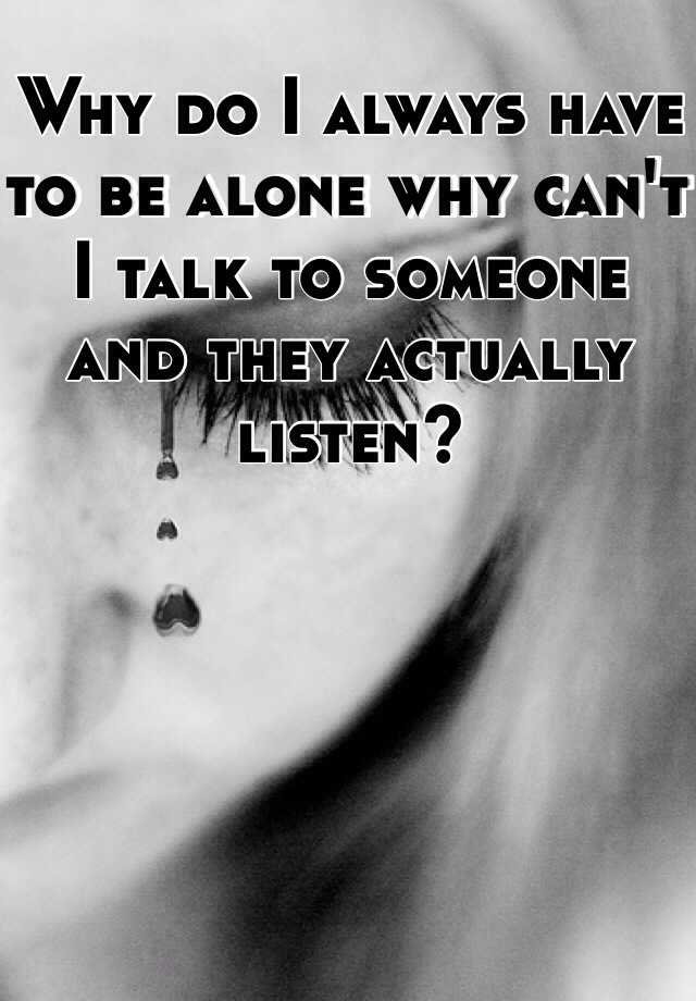 Why do I always have to be alone why can't I talk to someone and they actually listen?