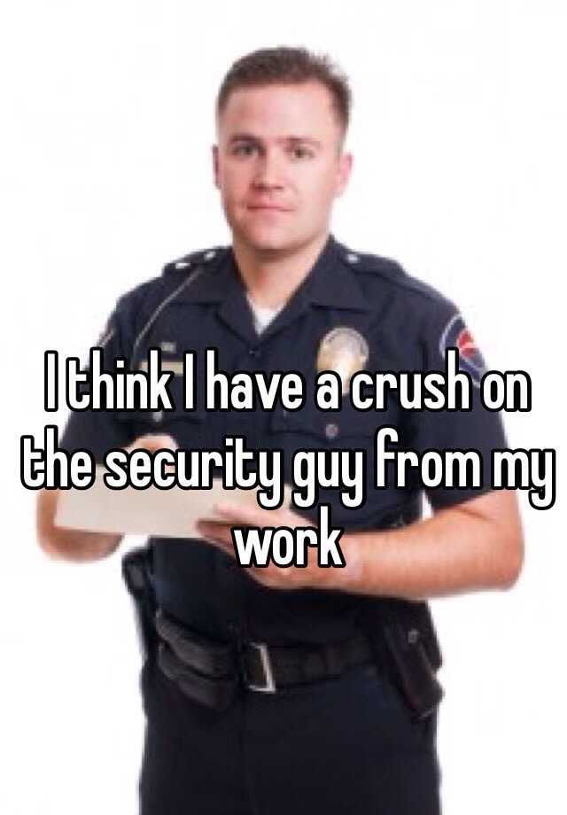 I think I have a crush on the security guy from my work