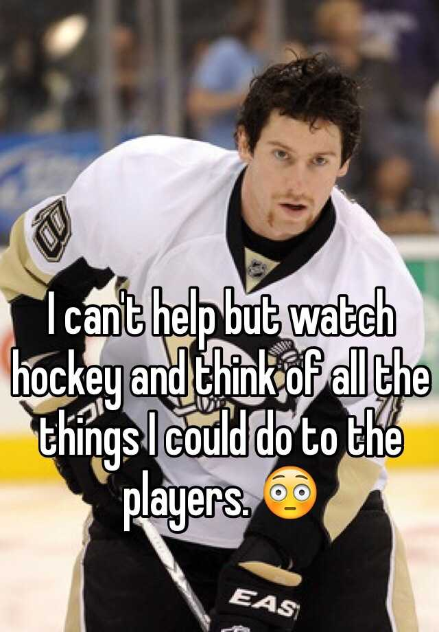 I can't help but watch hockey and think of all the things I could do to the players. 😳
