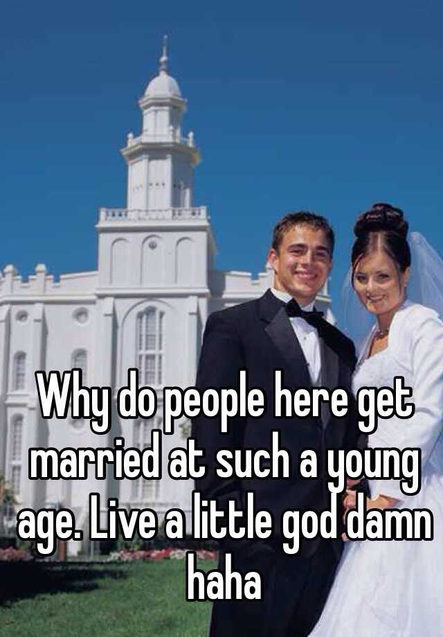 Why do people here get married at such a young age. Live a little god damn haha