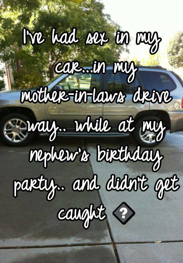 I've had sex in my car...in my mother-in-laws drive way.. while at my nephew's birthday party.. and didn't get caught 😎