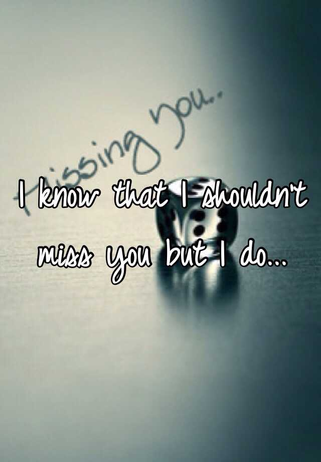 I know that I shouldn't miss you but I do...