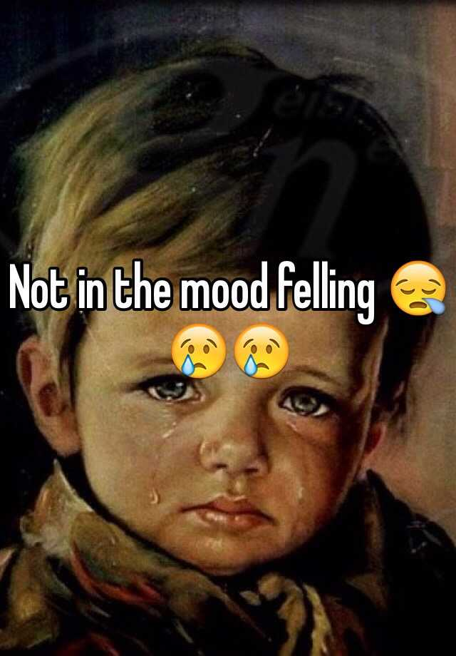 Not in the mood felling 😪😢😢