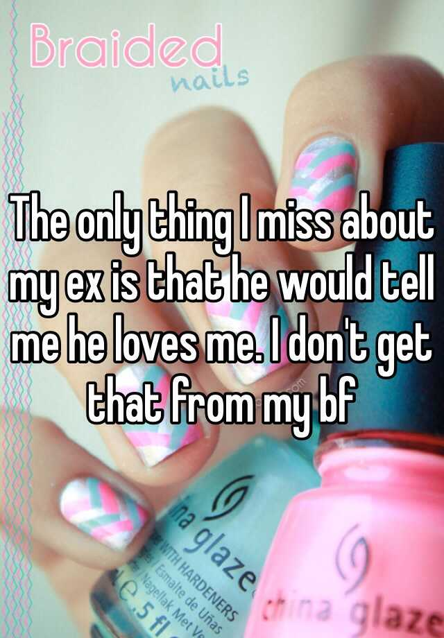 The only thing I miss about my ex is that he would tell me he loves me. I don't get that from my bf