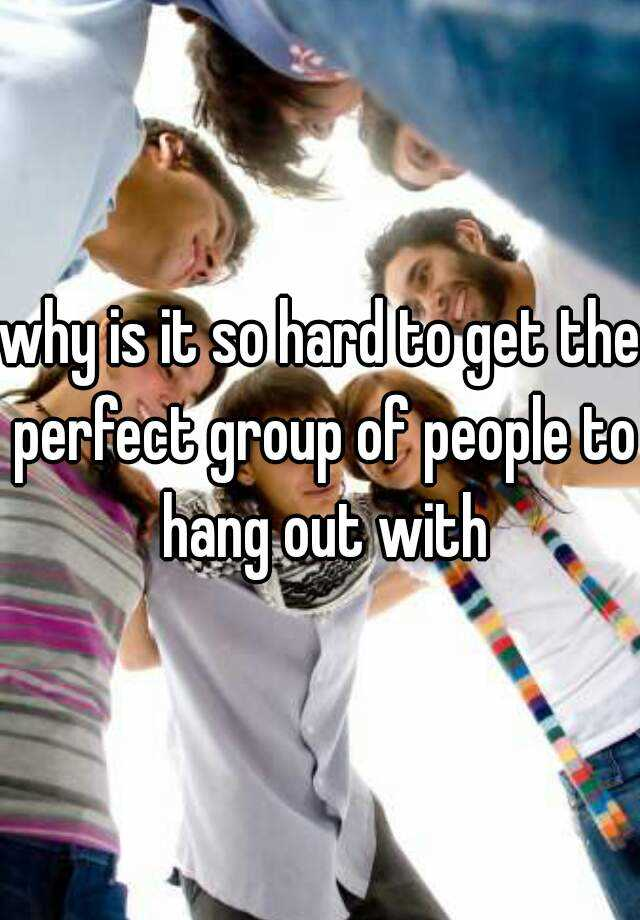 why is it so hard to get the perfect group of people to hang out with