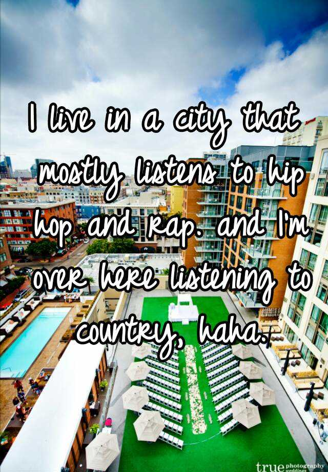 I live in a city that mostly listens to hip hop and rap. and I'm over here listening to country, haha.
