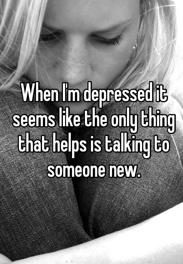 When I'm depressed it seems like the only thing that helps is talking to someone new.