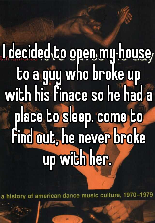 I decided to open my house to a guy who broke up with his finace so he had a place to sleep. come to find out, he never broke up with her.