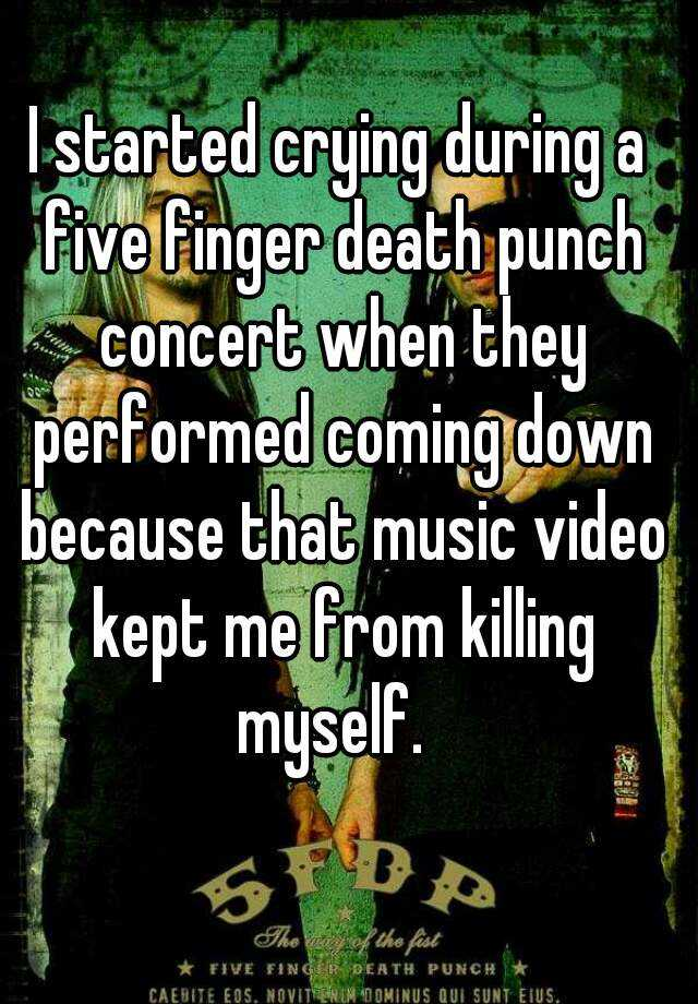 I started crying during a five finger death punch concert when they performed coming down because that music video kept me from killing myself.