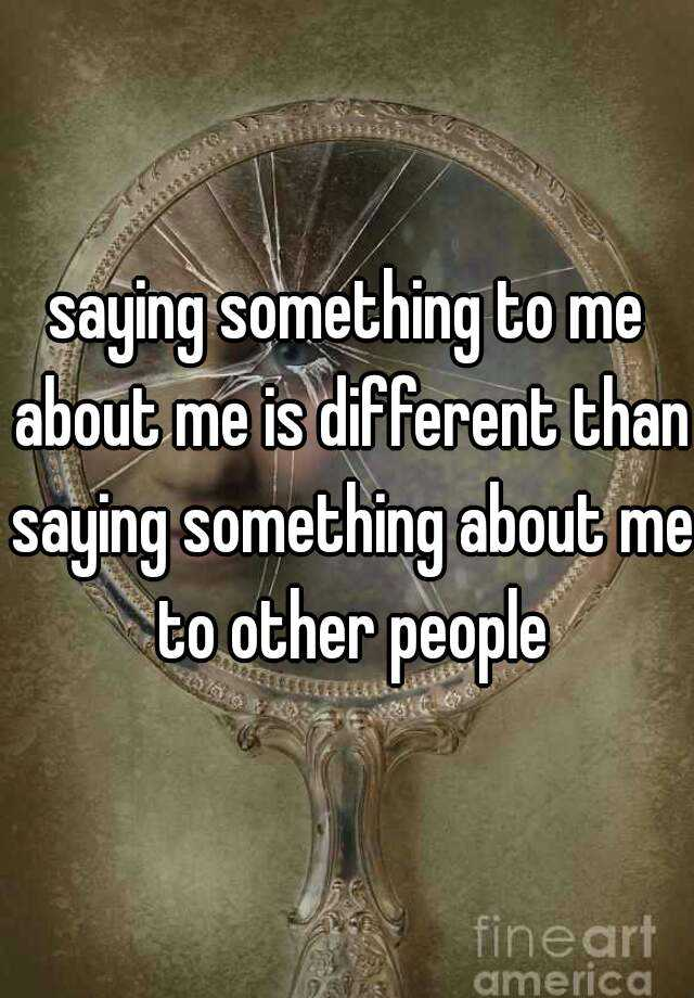 saying something to me about me is different than saying something about me to other people