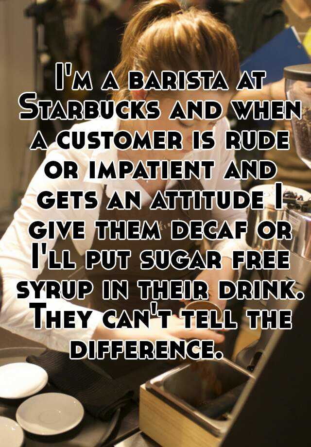 I'm a barista at Starbucks and when a customer is rude or impatient and gets an attitude I give them decaf or I'll put sugar free syrup in their drink. They can't tell the difference.
