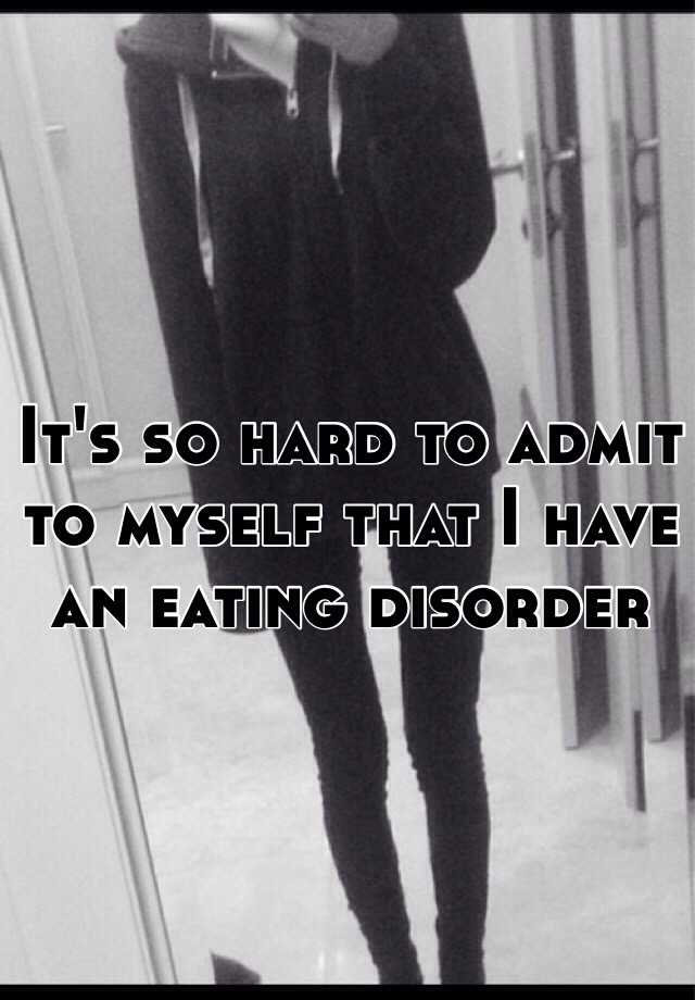 It's so hard to admit to myself that I have an eating disorder