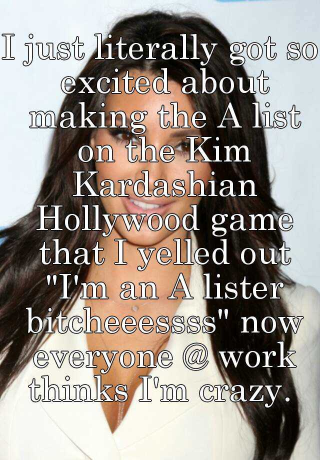 """I just literally got so excited about making the A list on the Kim Kardashian Hollywood game that I yelled out """"I'm an A lister bitcheeessss"""" now everyone @ work thinks I'm crazy."""