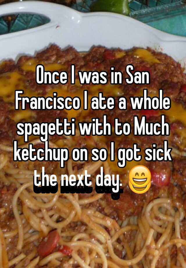 Once I was in San Francisco I ate a whole spagetti with to Much ketchup on so I got sick the next day. 😄