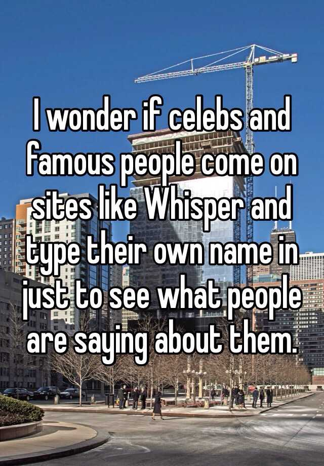 I wonder if celebs and famous people come on sites like Whisper and type their own name in just to see what people are saying about them.
