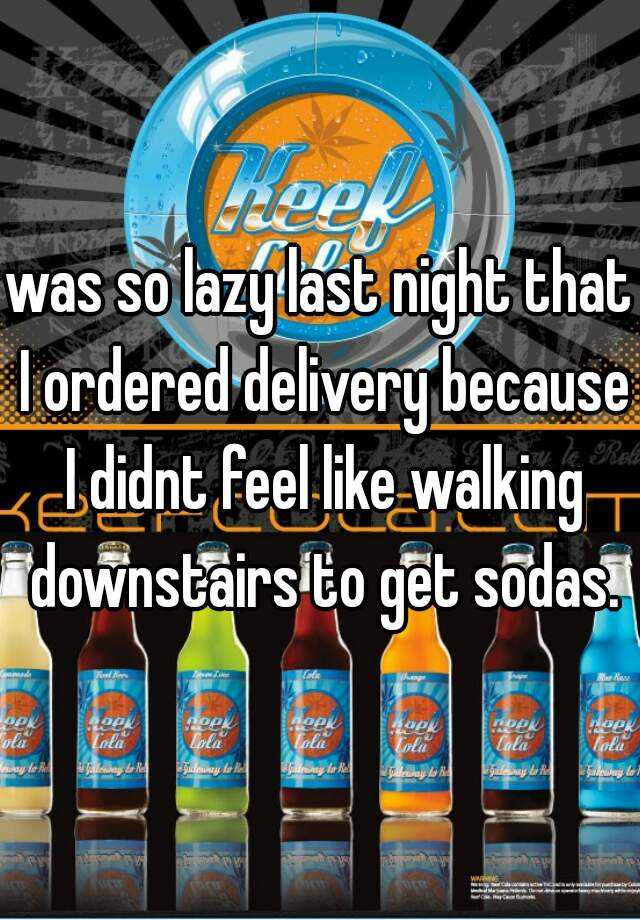 was so lazy last night that I ordered delivery because I didnt feel like walking downstairs to get sodas.