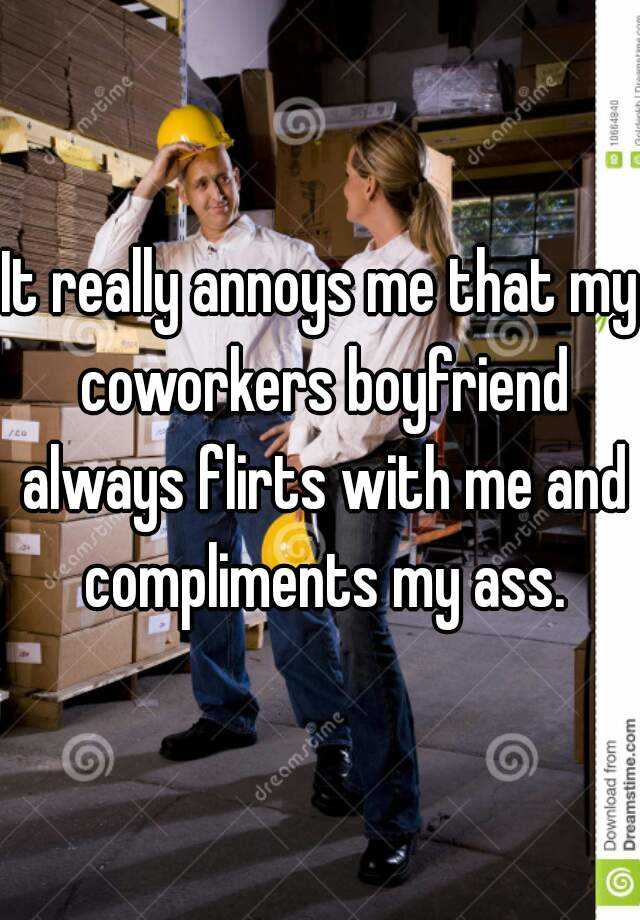 It really annoys me that my coworkers boyfriend always flirts with me and compliments my ass.