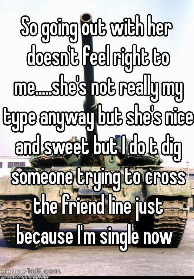 So going out with her doesn't feel right to me.....she's not really my type anyway but she's nice and sweet but I do t dig someone trying to cross the friend line just because I'm single now