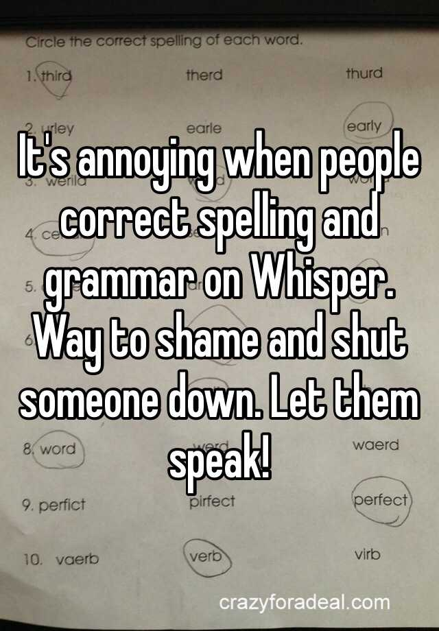 It's annoying when people correct spelling and grammar on Whisper. Way to shame and shut someone down. Let them speak!