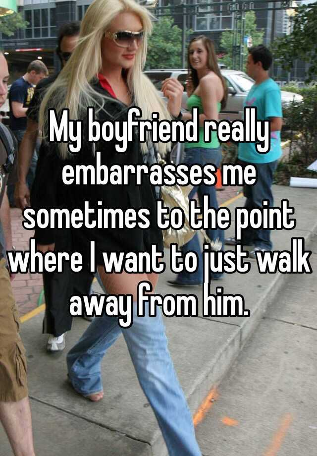 My boyfriend really embarrasses me sometimes to the point where I want to just walk away from him.