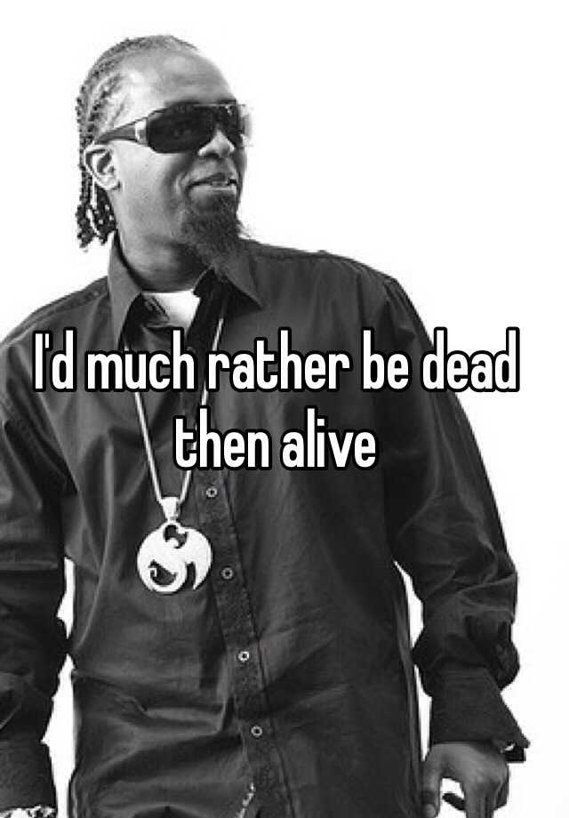 I'd much rather be dead then alive