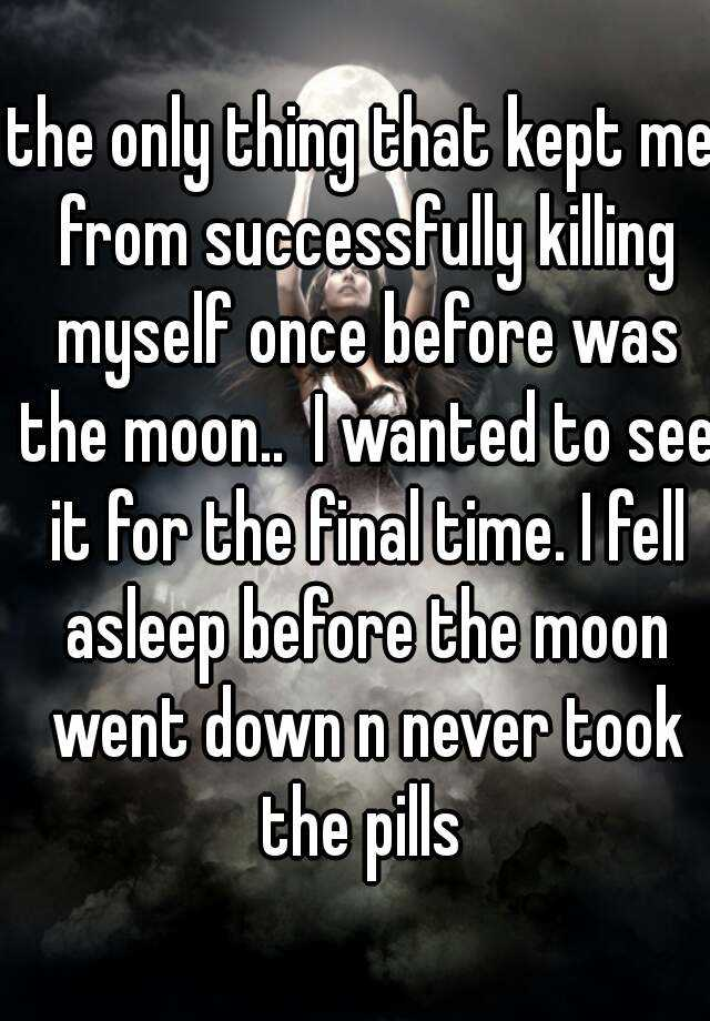 the only thing that kept me from successfully killing myself once before was the moon..  I wanted to see it for the final time. I fell asleep before the moon went down n never took the pills