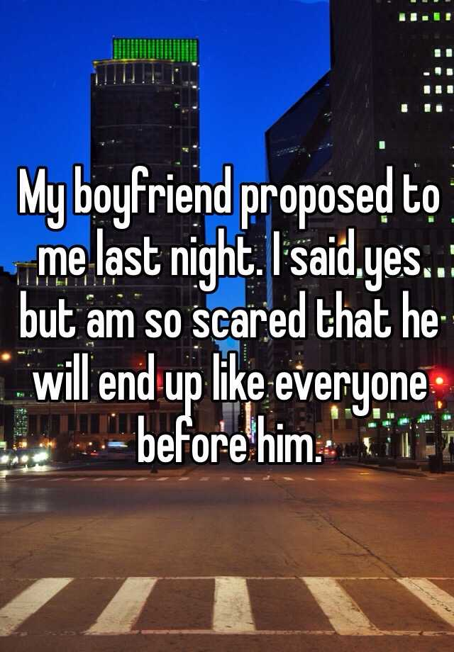 My boyfriend proposed to me last night. I said yes but am so scared that he will end up like everyone before him.