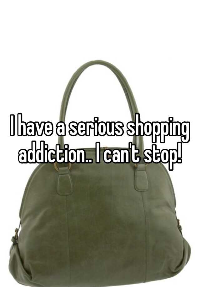 I have a serious shopping addiction.. I can't stop!