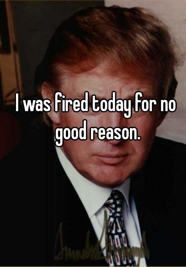 I was fired today for no good reason.