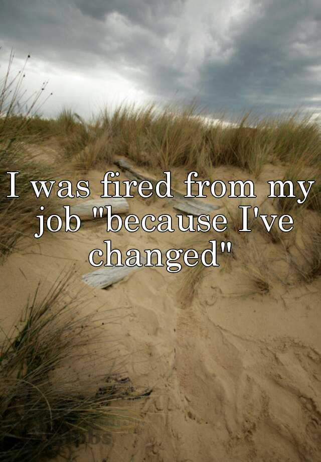 """I was fired from my job """"because I've changed"""""""