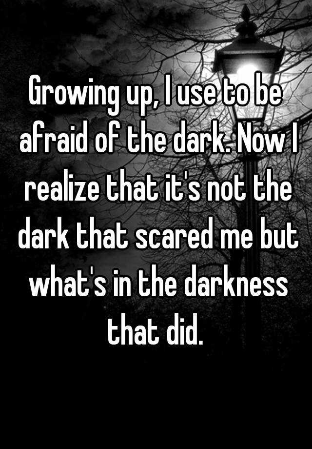 Growing up, I use to be afraid of the dark. Now I realize that it's not the dark that scared me but what's in the darkness that did.