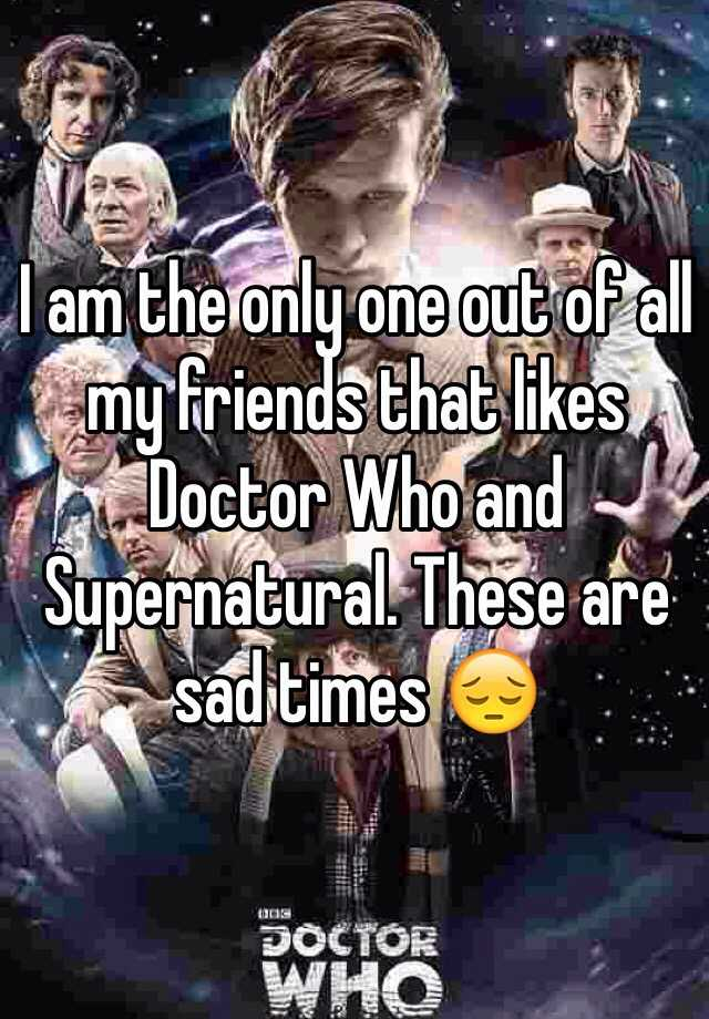 I am the only one out of all my friends that likes Doctor Who and Supernatural. These are sad times 😔