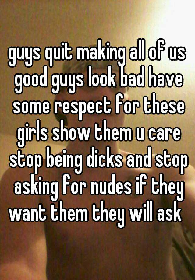 guys quit making all of us good guys look bad have some respect for these girls show them u care stop being dicks and stop asking for nudes if they want them they will ask