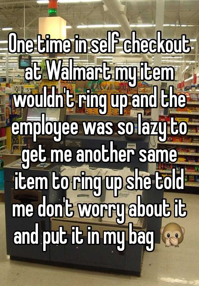 One time in self checkout at Walmart my item wouldn't ring up and the employee was so lazy to get me another same item to ring up she told me don't worry about it and put it in my bag 🙊
