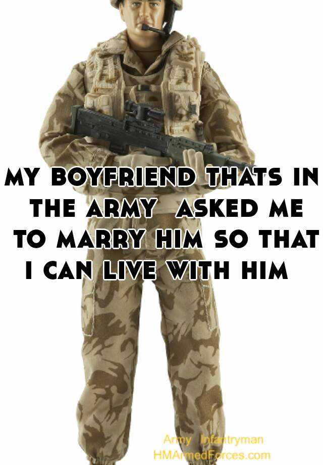 my boyfriend thats in the army  asked me to marry him so that i can live with him