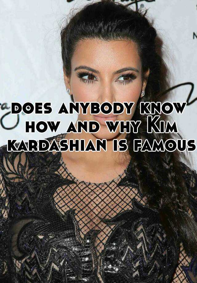 does anybody know how and why Kim kardashian is famous
