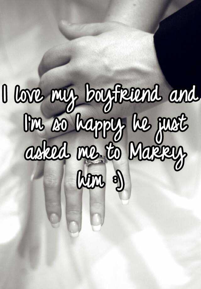 I love my boyfriend and I'm so happy he just asked me to Marry him :)