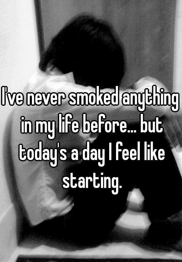 I've never smoked anything in my life before... but today's a day I feel like starting.