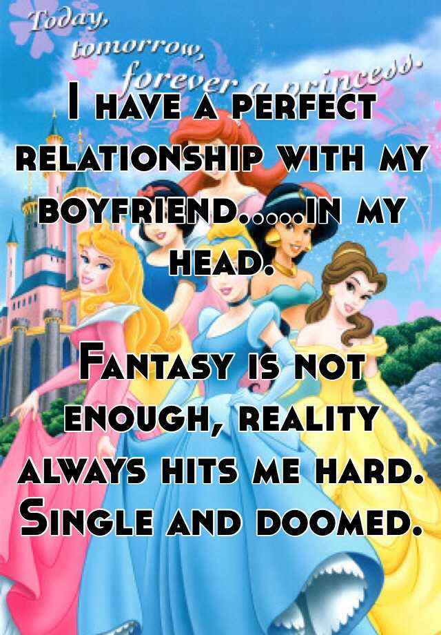 I have a perfect relationship with my boyfriend.....in my head.   Fantasy is not enough, reality always hits me hard. Single and doomed.