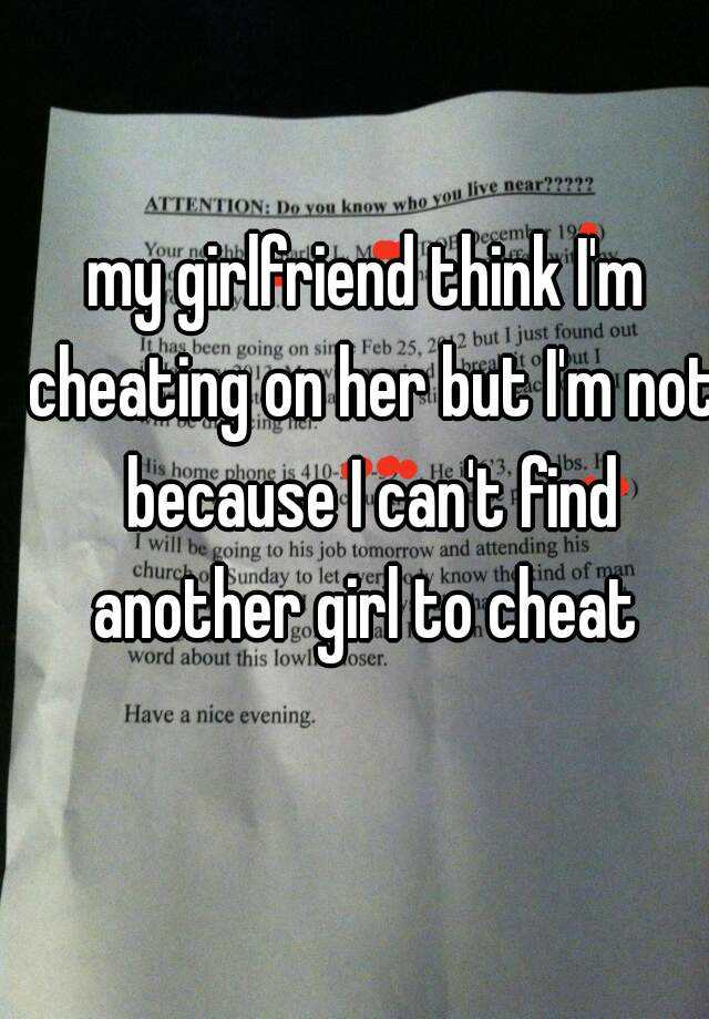 my girlfriend think I'm cheating on her but I'm not because I can't find another girl to cheat