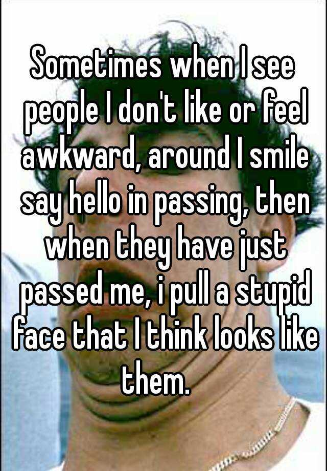 Sometimes when I see people I don't like or feel awkward, around I smile say hello in passing, then when they have just passed me, i pull a stupid face that I think looks like them.
