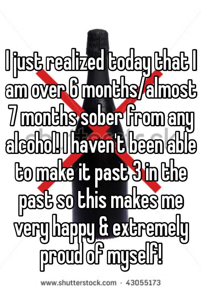 I just realized today that I am over 6 months/almost 7 months sober from any alcohol! I haven't been able to make it past 3 in the past so this makes me very happy & extremely proud of myself!