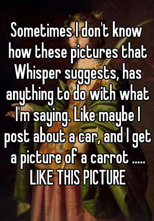 Sometimes I don't know how these pictures that Whisper suggests, has anything to do with what I'm saying. Like maybe I post about a car, and I get a picture of a carrot ..... LIKE THIS PICTURE