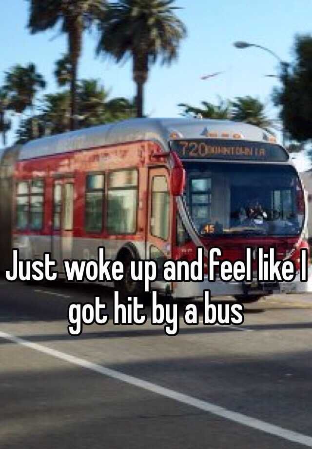 Just woke up and feel like I got hit by a bus